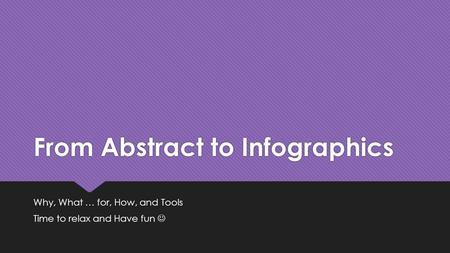 From Abstract to Infographics Why, What … for, How, and Tools Time to relax and Have fun Why, What … for, How, and Tools Time to relax and Have fun.