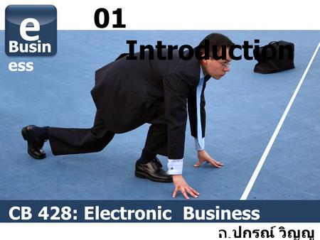 01 Introduction อ. ปกรณ์ วิญญู หัตถกิจ e Busin ess CB 428: Electronic Business Technology and Patterns.
