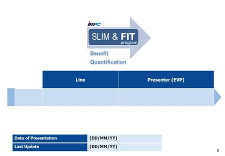 0 LinePresenter (EVP) Date of Presentation(DD/MM/YY) Last Update(DD/MM/YY) Benefit Quantification Benefit Quantification.