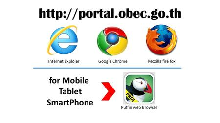 Internet Exploler Google ChromeMozilla fire fox for Mobile Tablet SmartPhone Puffin web Browser.
