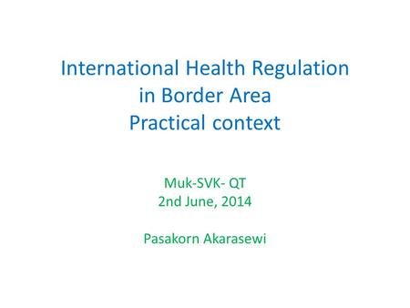International Health Regulation in Border Area Practical context Muk-SVK- QT 2nd June, 2014 Pasakorn Akarasewi.