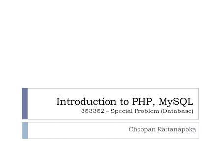 Introduction to PHP, MySQL 353352 – Special Problem (Database) Choopan Rattanapoka.
