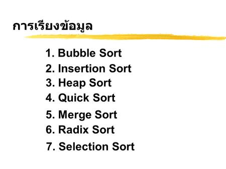 การเรียงข้อมูล 1. Bubble Sort 2. Insertion Sort 3. Heap Sort 4. Quick Sort 5. Merge Sort 6. Radix Sort 7. Selection Sort.