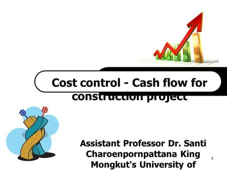 1 `1 Cost control - Cash flow for construction project Assistant Professor Dr. Santi Charoenpornpattana King Mongkut's University of Technology Thonburi.
