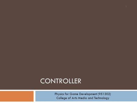 CONTROLLER 1 Physics for Game Development (951302) College of Arts Media and Technology.
