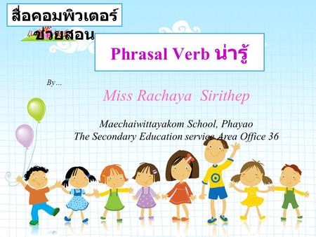Phrasal Verb น่ารู้ Miss Rachaya Sirithep Maechaiwittayakom School, Phayao The Secondary Education service Area Office 36 สื่อคอมพิวเตอร์ ช่วยสอน By…