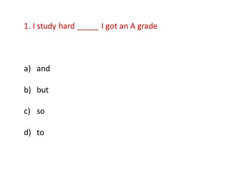 1. I study hard _____ I got an A grade a)and b)but c)so d)to.