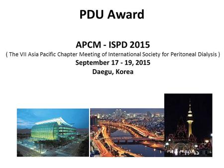 PDU Award APCM - ISPD 2015 ( The VII Asia Pacific Chapter Meeting of International Society for Peritoneal Dialysis ) September 17 - 19, 2015 Daegu, Korea.