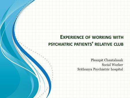 E XPERIENCE OF WORKING WITH PSYCHIATRIC PATIENTS ' RELATIVE CLUB Pleanpit Chantalasak Social Worker Srithunya Psychiatric hospital.