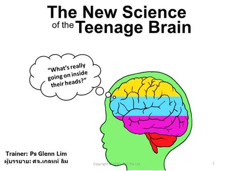 "1 Copyright © 2010, GLC Pte Ltd ""What's really going on inside their heads?"" The New Science Teenage Brain of the Trainer: Ps Glenn Lim ผู้บรรยาย : ศจ."