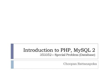 Introduction to PHP, MySQL 2 353352 – Special Problem (Database) Choopan Rattanapoka.