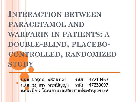 I NTERACTION BETWEEN PARACETAMOL AND WARFARIN IN PATIENTS : A DOUBLE - BLIND, PLACEBO - CONTROLLED, RANDOMIZED STUDY นสภ. มารุตต์ตรีอินทองรหัส47210463.