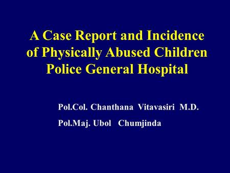 A Case Report and Incidence of Physically Abused Children Police General Hospital Pol.Col. Chanthana Vitavasiri M.D. Pol.Maj. Ubol Chumjinda.