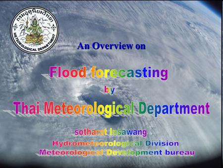 An Overview on. Thai Meteorological Department Vision Aspiring to the excellence in meteorology at the international level Mission To supply weather forecasts.