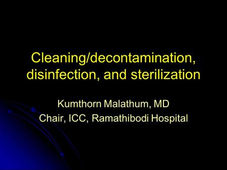 Cleaning/decontamination, disinfection, and sterilization Kumthorn Malathum, MD Chair, ICC, Ramathibodi Hospital.