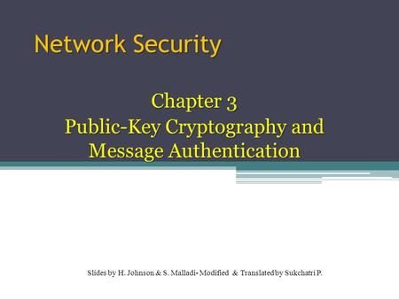 Network Security Chapter 3 Public-Key Cryptography and Message Authentication Slides by H. Johnson & S. Malladi- Modified & Translated by Sukchatri P.