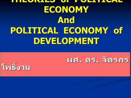 THEORIES of POLITICAL ECONOMY And POLITICAL ECONOMY of DEVELOPMENT ผศ. ดร. จิตรกร โพธิ์งาม ผศ. ดร. จิตรกร โพธิ์งาม.