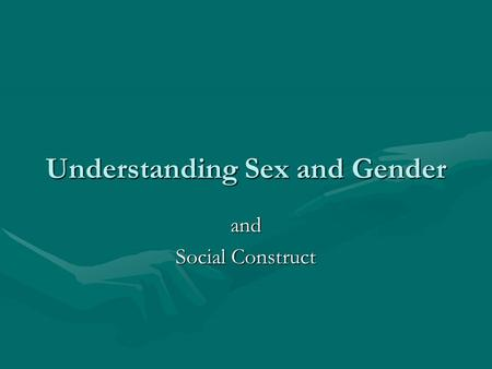 Understanding Sex and Gender and Social Construct.