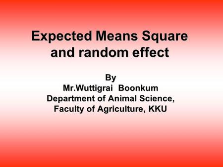 Expected Means Square and random effect By Mr.Wuttigrai Boonkum Department of Animal Science, Faculty of Agriculture, KKU.