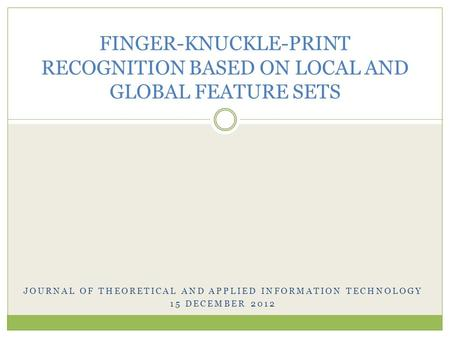 JOURNAL OF THEORETICAL AND APPLIED INFORMATION TECHNOLOGY 15 DECEMBER 2012 FINGER-KNUCKLE-PRINT RECOGNITION BASED ON LOCAL AND GLOBAL FEATURE SETS.