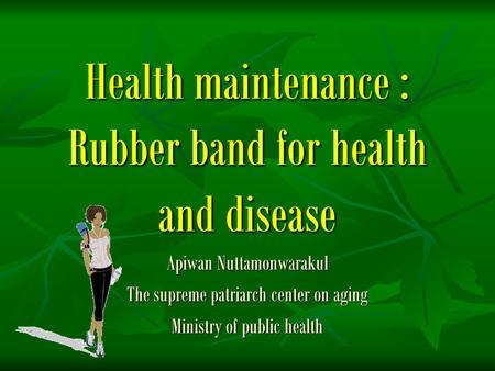 Health maintenance : Rubber band for health and disease Apiwan Nuttamonwarakul The supreme patriarch center on aging Ministry of public health.
