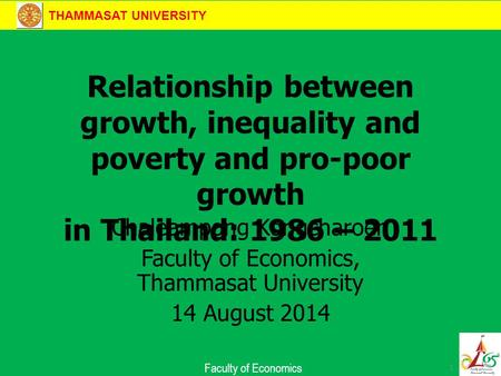 THAMMASAT UNIVERSITY Faculty of Economics Relationship between growth, inequality and poverty and pro-poor growth in Thailand: 1986 – 2011 Chaleampong.