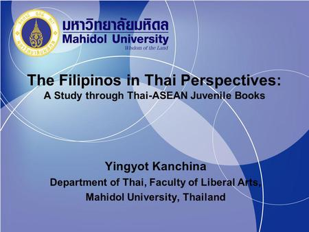 The Filipinos in Thai Perspectives: A Study through Thai-ASEAN Juvenile Books Yingyot Kanchina Department of Thai, Faculty of Liberal Arts, Mahidol University,