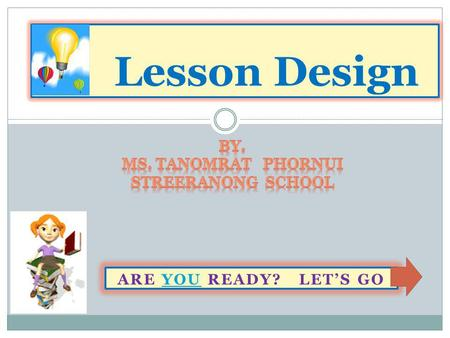 ARE YOU READY? LET'S GOYOU Lesson Design. What we learn today? Pre-test ทดสอบ ก่อนเรียน ทดสอบ Content / เข้าสู่ บทเรียน เข้า Post-testPost-test ทดสอบ.