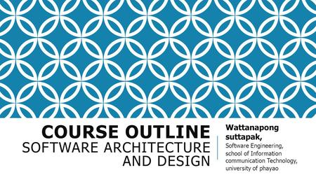 COURSE OUTLINE SOFTWARE ARCHITECTURE AND DESIGN Wattanapong suttapak, Software Engineering, school of Information communication Technology, university.