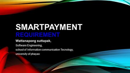 SMARTPAYMENT REQUIREMENT Wattanapong suttapak, Software Engineering, school of Information communication Tecnology, university of phayao.