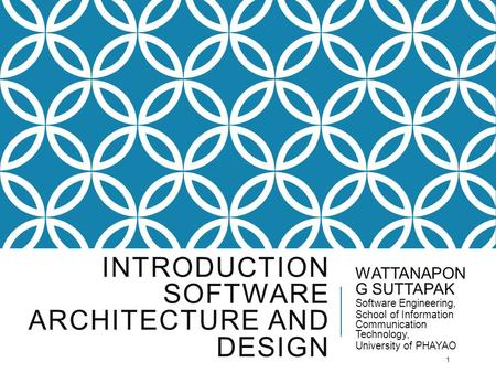 INTRODUCTION SOFTWARE ARCHITECTURE AND DESIGN WATTANAPON G SUTTAPAK Software Engineering, School of Information Communication Technology, University of.