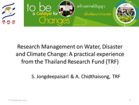 Research Management on Water, Disaster and Climate Change: A practical experience from the Thailand Research Fund (TRF) 1 17-19 September 2014 S. Jongdeepaisarl.