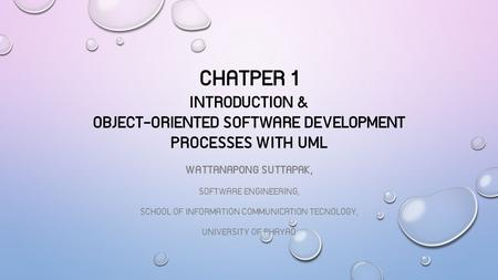 CHATPER 1 INTRODUCTION & OBJECT-ORIENTED SOFTWARE DEVELOPMENT PROCESSES WITH UML WATTANAPONG SUTTAPAK, SOFTWARE ENGINEERING, SCHOOL OF INFORMATION COMMUNICATION.
