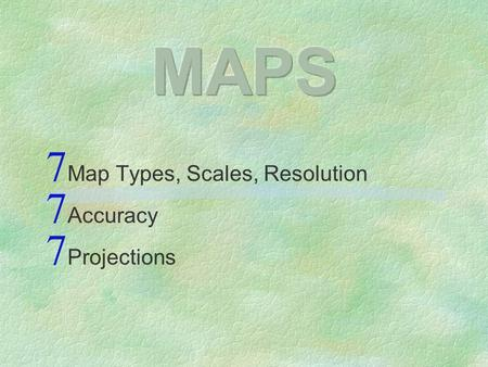 Map Types, Scales, Resolution Accuracy Projections