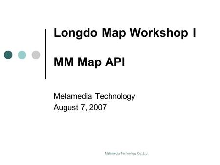 Metamedia Technology Co.,Ltd. Longdo Map Workshop I MM Map API Metamedia Technology August 7, 2007.