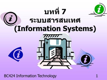 BC424 Information Technology1 บทที่ 7 ระบบสารสนเทศ (Information Systems)
