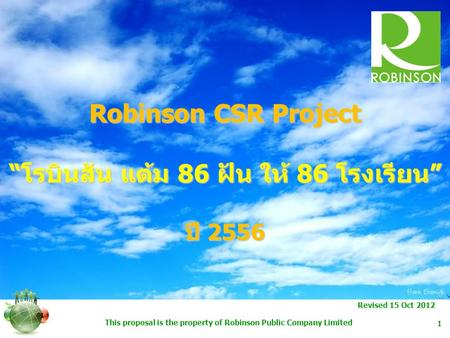 "This proposal is the property of Robinson Public Company Limited 1 Robinson CSR Project ""โรบินสัน แต้ม 86 ฝัน ให้ 86 โรงเรียน"" ปี 2556 Revised 15 Oct 2012."