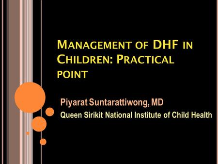 M ANAGEMENT OF DHF IN C HILDREN : P RACTICAL POINT Piyarat Suntarattiwong, MD Queen Sirikit National Institute of Child Health.