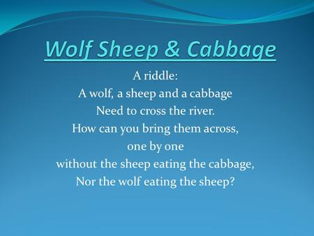 A riddle: A wolf, a sheep and a cabbage Need to cross the river. How can you bring them across, one by one without the sheep eating the cabbage, Nor the.