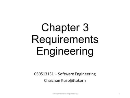 Chapter 3 Requirements Engineering 030513151 – Software Engineering Chaichan Kusoljittakorn 13-Requirements Engineering.