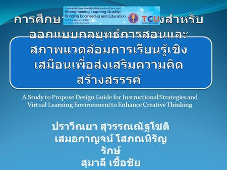 A Study to Propose Design Guide for Instructional Strategies and Virtual Learning Environment to Enhance Creative Thinking ปราวีณยา สุวรรณณัฐโชติ เสมอกาญจน์