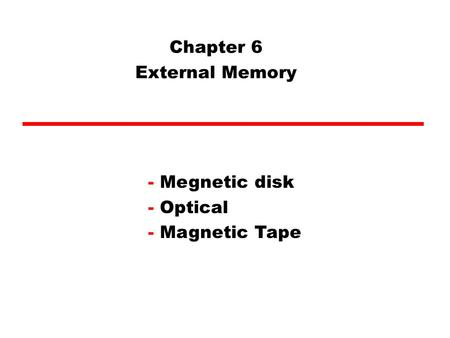 Chapter 6 External Memory - Megnetic disk - Optical - Magnetic Tape.
