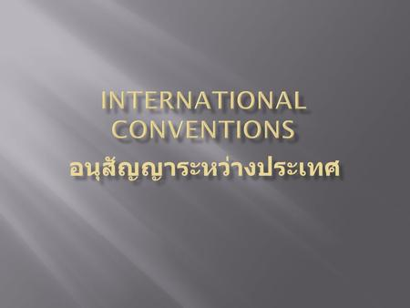 Convention - อนุสัญญา an agreement between states covering particular matters, especially one less formal than a treaty โดยมากแล้ว อนุสัญญามักเป็นหนังสือสัญญา.