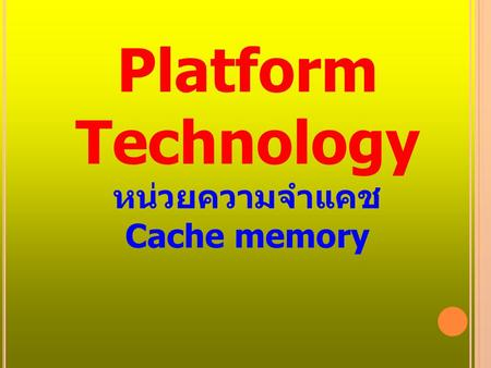 Platform Technology หน่วยความจำแคช Cache memory. เนื้อหา Introduction to cache memory Hit rate/Miss rate Write Policy Replacement algorithm Mapping function.