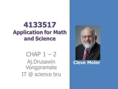4133517 Application for Math and Science CHAP 1 – 2 Aj.Drusawin Vongpramate science bru Cleve Moler.