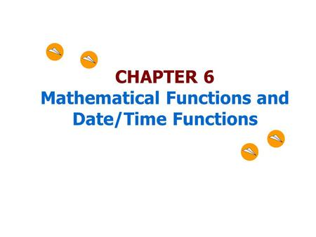 CHAPTER 6 Mathematical Functions and Date/Time Functions.