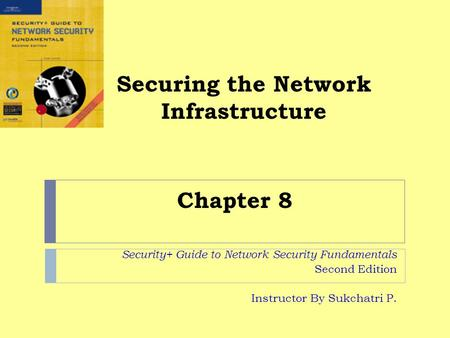Securing the Network Infrastructure Security+ Guide to Network Security Fundamentals Second Edition Instructor By Sukchatri P. Chapter 8.