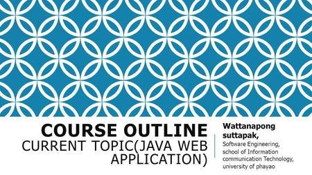 COURSE OUTLINE CURRENT TOPIC(JAVA WEB APPLICATION) Wattanapong suttapak, Software Engineering, school of Information communication Technology, university.