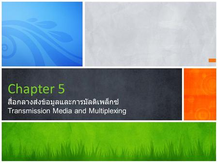 Chapter 5 สื่อกลางส่งข้อมูลและการมัลติเพล็กซ์ Transmission Media and Multiplexing This presentation demonstrates the new capabilities of PowerPoint and.