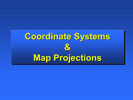 Coordinate Systems & Map Projections Coordinate Systems & Map Projections.